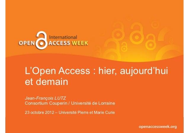 L'Open Access : hier, aujourd'huiet demainJean-François LUTZConsortium Couperin / Université de Lorraine23 octobre 2012 – ...