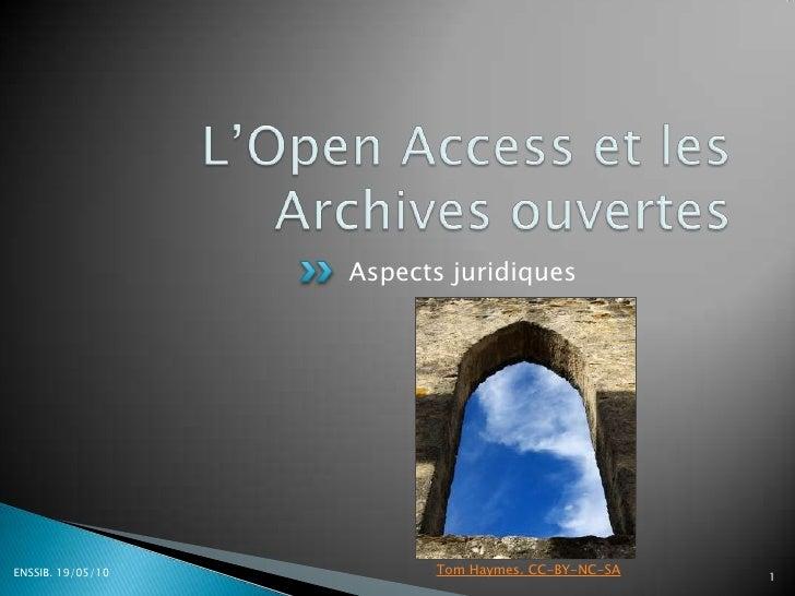 L'Open Access et les Archives ouvertes<br />Aspects juridiques<br />ENSSIB. 19/05/10<br />1<br />Tom Haymes. CC-BY-NC-SA<b...