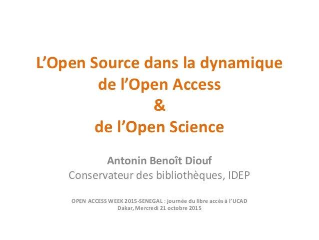 L'Open Source dans la dynamique de l'Open Access & de l'Open Science Antonin Benoît Diouf Conservateur des bibliothèques, ...