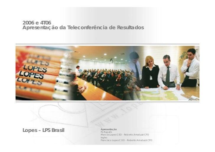 2006 e 4T06 Apresentação da Teleconferência de Resultados     Lopes – LPS Brasil           Apresentação                   ...