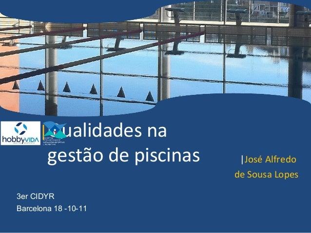 |Qualidades na        gestão de piscinas    |José Alfredo                             de Sousa Lopes3er CIDYRBarcelona 18 ...