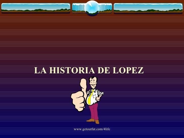 <ul><li>LA HISTORIA DE LOPEZ </li></ul>