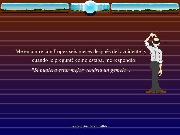 <ul><li>Me encontré con Lopez seis meses después del accidente, y cuando le pregunté como estaba, me respondió: </li></ul>...