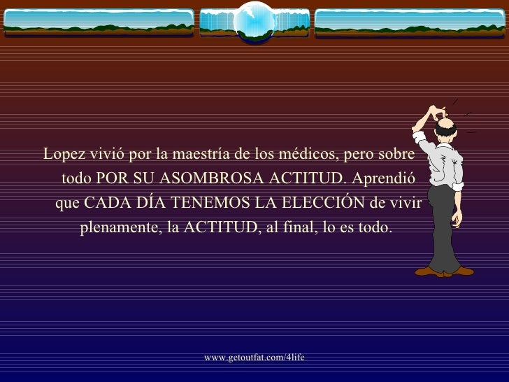 <ul><li>Lopez vivió por la maestría de los médicos, pero sobre todo POR SU ASOMBROSA ACTITUD. Aprendió que CADA DÍA TENEMO...