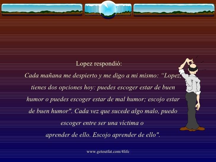 """<ul><li>Lopez respondió: Cada mañana me despierto y me digo a mi mismo: """"Lopez, tienes dos opciones hoy: puedes escoger es..."""