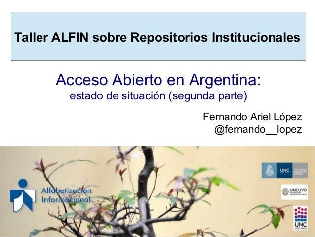 Taller ALFIN sobre Repositorios Institucionales Acceso Abierto en Argentina: estado de situación (segunda parte) Fernando ...