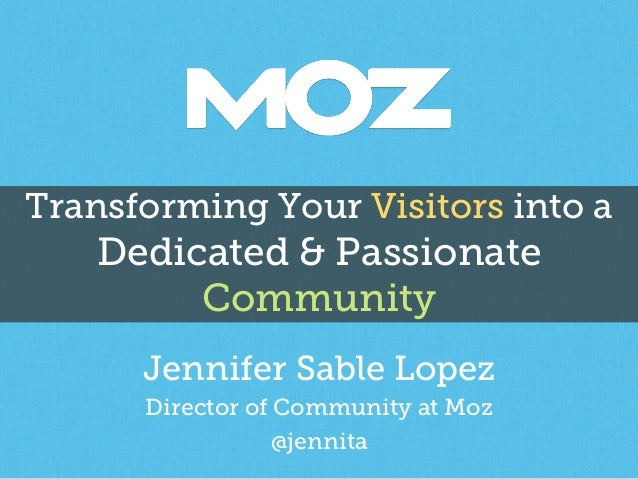 Transforming Your Visitors into a Dedicated & Passionate Community Jennifer Sable Lopez Director of Community at Moz @jenn...