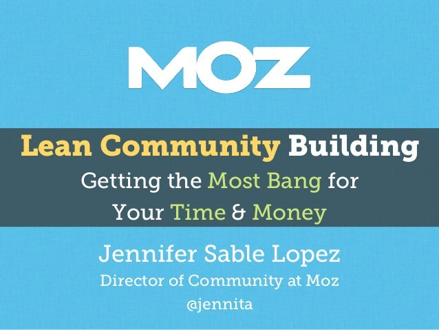 Lean Community Building  Getting the Most Bang for  Your Time & Money  Jennifer S able Lopez  Director of Community at Moz...
