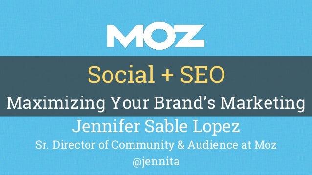 Social + SEO Maximizing Your Brand's Marketing Jennifer Sable Lopez Sr. Director of Community & Audience at Moz @jennita