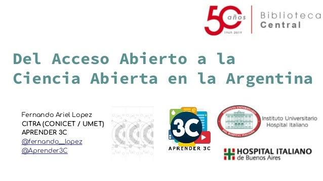 Del Acceso Abierto a la Ciencia Abierta en la Argentina Fernando Ariel Lopez CITRA (CONICET / UMET) APRENDER 3C @fernando_...