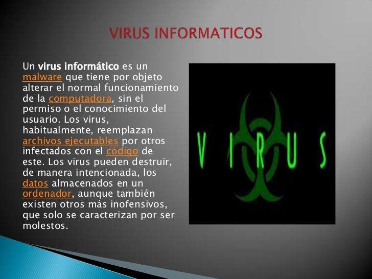 Un virus informático es un malware que tiene por objeto alterar el normal funcionamiento de la computadora, sin el permiso...