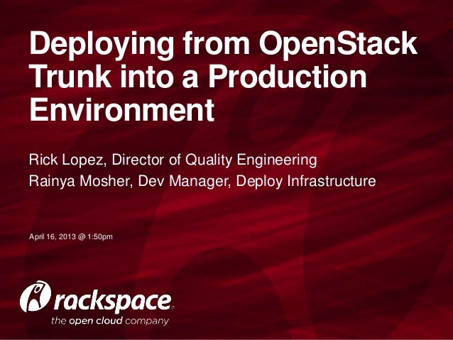 Deploying from OpenStackTrunk into a ProductionEnvironmentRick Lopez, Director of Quality EngineeringRainya Mosher, Dev Ma...