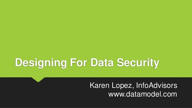 Designing For Data Security Karen Lopez, InfoAdvisors www.datamodel.com