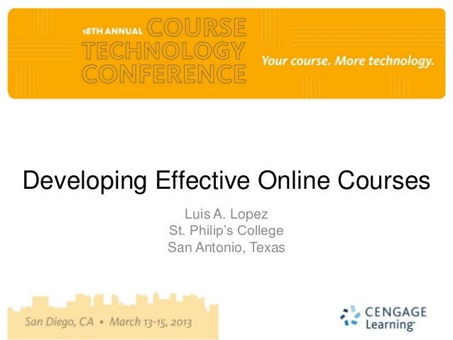 Developing Effective Online Courses               Luis A. Lopez            St. Philip's College            San Antonio, Te...