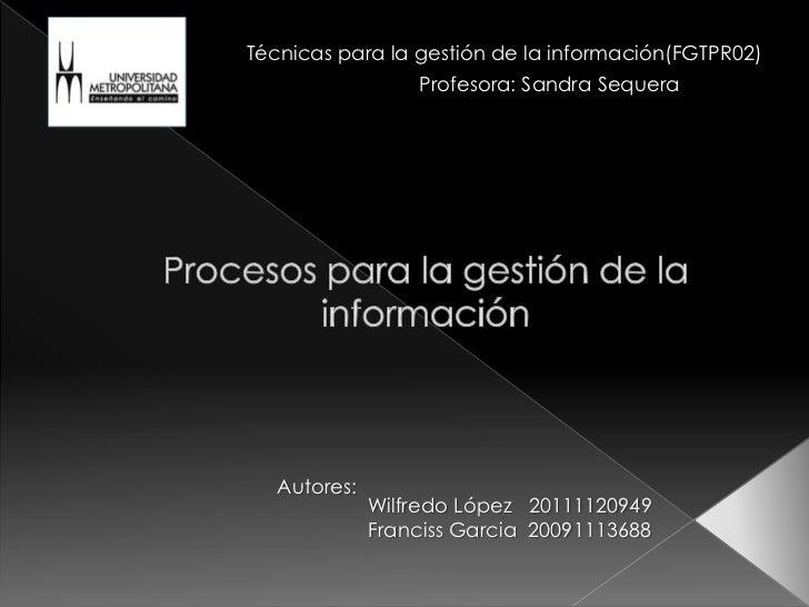Técnicas para la gestión de la información(FGTPR02)<br />Profesora: Sandra Sequera<br />Procesos para la gestión de la in...