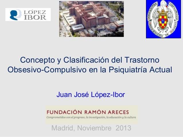 Concepto y Clasificación del Trastorno Obsesivo-Compulsivo en la Psiquiatría Actual Madrid, Noviembre 2013 Juan José López...