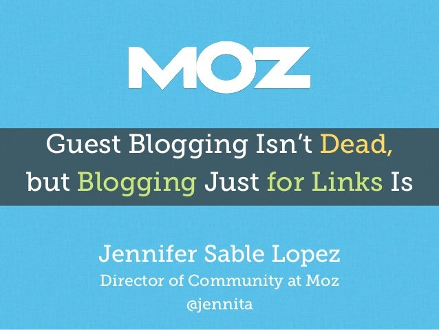 Guest Blogging Isn't Dead, but Blogging Just for Links Is Jennifer Sable Lopez Director of Community at Moz @jennita