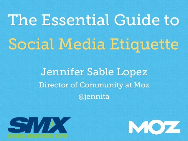 The Essential Guide to  Social Media Etiquette  Jennifer Sable Lopez  Director of Community at Moz  @jennita