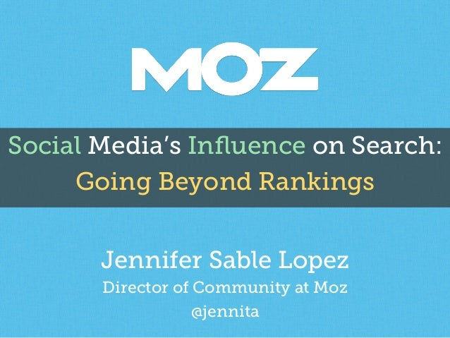 Social Media's Influence on Search: Going Beyond Rankings Jennifer Sable Lopez Director of Community at Moz @jennita