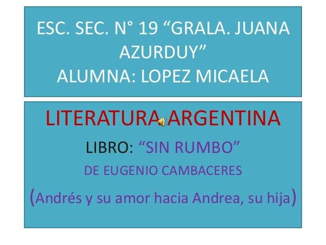 """ESC. SEC. N° 19 """"GRALA. JUANA           AZURDUY""""   ALUMNA: LOPEZ MICAELA  LITERATURA ARGENTINA        LIBRO: """"SIN RUMBO""""  ..."""