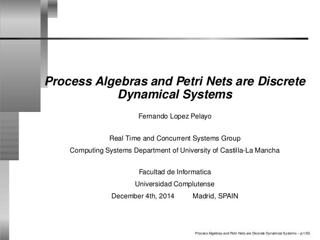 Process Algebras and Petri Nets are Discrete Dynamical Systems Fernando Lopez Pelayo Real Time and Concurrent Systems Grou...