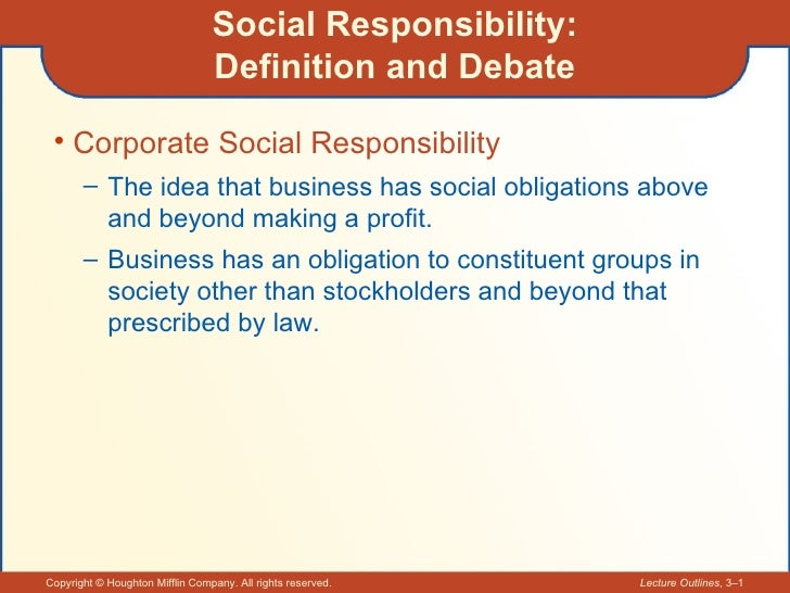 Social Responsibility: Definition and Debate <ul><li>Corporate Social Responsibility </li></ul><ul><ul><li>The idea that b...