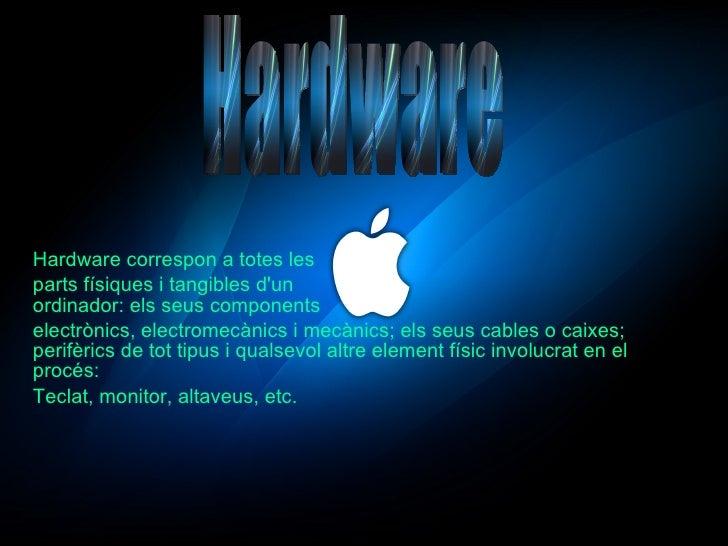 Hardware correspon a totes les parts físiques i tangibles d'un  ordinador: els seus components electrònics, electromecànic...