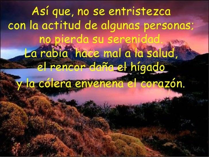 Así que, no se entristezca  con la actitud de algunas personas;  no pierda su serenidad.  La rabia  hace mal a la salud,  ...