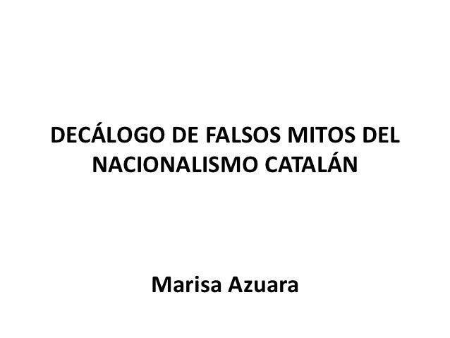 DECÁLOGO DE FALSOS MITOS DEL   NACIONALISMO CATALÁN        Marisa Azuara