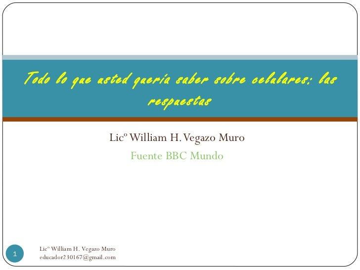 Licº William H. Vegazo Muro Fuente BBC Mundo Todo lo que usted quería saber sobre celulares: las respuestas Licº William H...