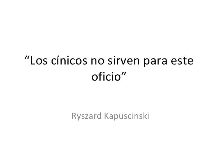 """"""" Los cínicos no sirven para este oficio"""" Ryszard Kapuscinski"""