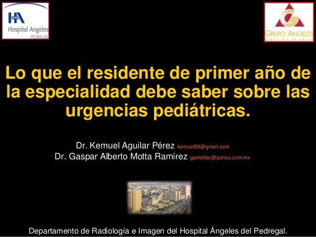 Lo que el residente de primer año dela especialidad debe saber sobre las       urgencias pediátricas.              Dr. Kem...
