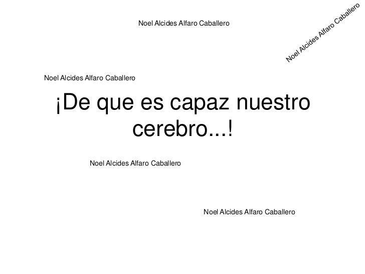 Noel Alcides Alfaro CaballeroNoel Alcides Alfaro Caballero   ¡De que es capaz nuestro          cerebro...!              No...