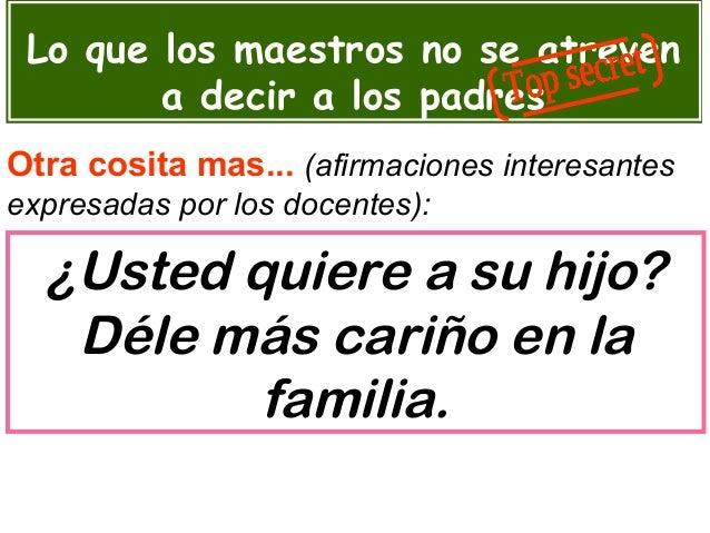 Lo que los maestros no se atreven a decir a los padres Otra cosita mas... (afirmaciones interesantes expresadas por los do...