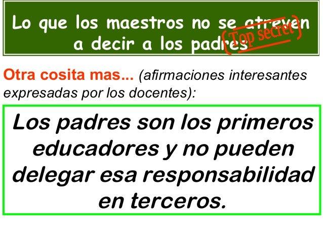 Los padres son los primeros educadores y no pueden delegar esa responsabilidad en terceros. Lo que los maestros no se atre...