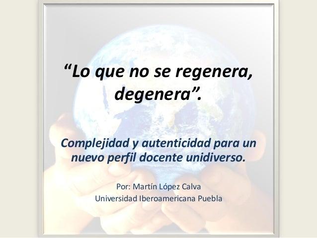 """""""Lo que no se regenera, degenera"""". Complejidad y autenticidad para un nuevo perfil docente unidiverso. Por: Martín López C..."""