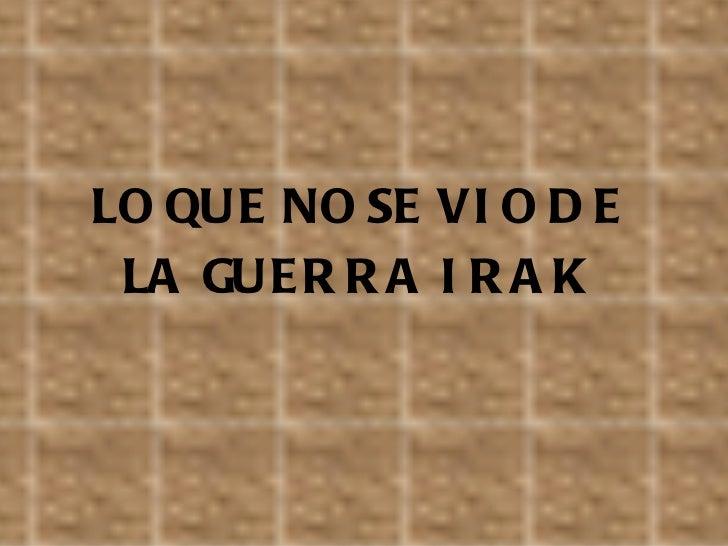 <ul><li>LO QUE NO SE VIO DE </li></ul><ul><li>LA GUERRA IRAK </li></ul>