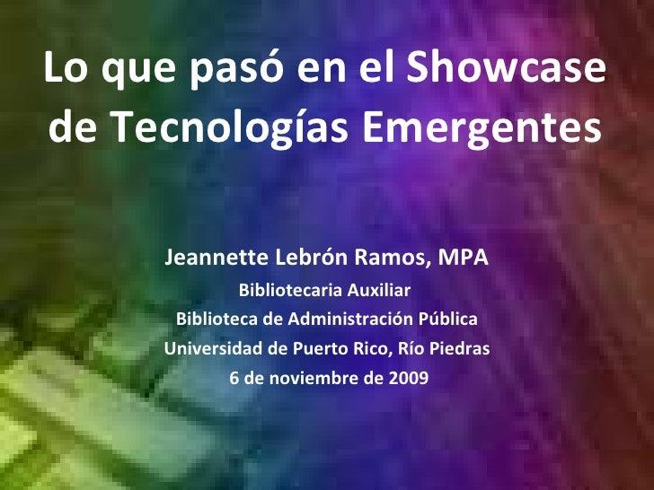 Lo que pasó en el Showcase de Tecnologías Emergentes Jeannette  Lebrón  Ramos, MPA Bibliotecaria Auxiliar  Biblioteca de A...