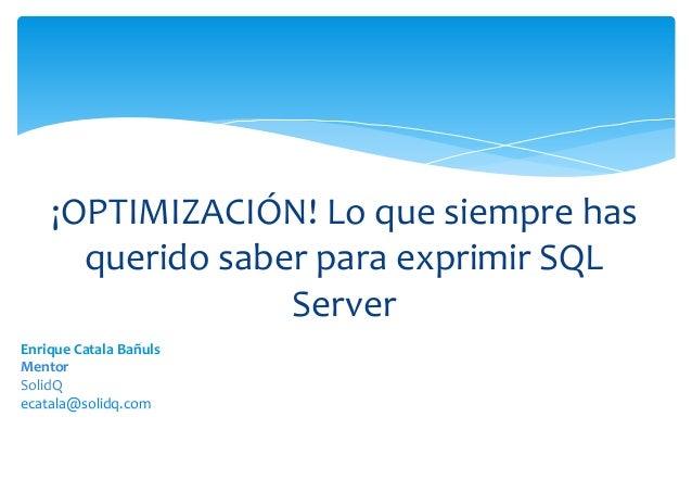 ¡OPTIMIZACIÓN! Lo que siempre has      querido saber para exprimir SQL                  ServerEnrique Catala BañulsMentorS...
