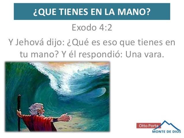 ¿QUE TIENES EN LA MANO?                Exodo 4:2Y Jehová dijo: ¿Qué es eso que tienes en   tu mano? Y él respondió: Una va...