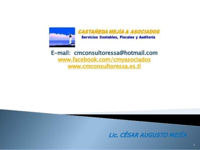 E-mail: cmconsultoressa@hotmail.com www.facebook.com/cmyasociados www.cmconsultoressa.es.tl Lic. CÉSAR AUGUSTO MEJÍA 1