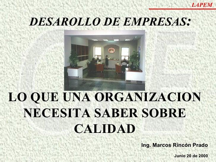 Ing. Marcos Rincón Prado Junio 20 de 2000 DESAROLLO DE EMPRESAS : LO QUE UNA ORGANIZACION NECESITA SABER SOBRE CALIDAD