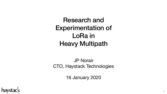Research and Experimentation of LoRa in Heavy Multipath JP Norair  CTO, Haystack Technologies  16 January 2020 1