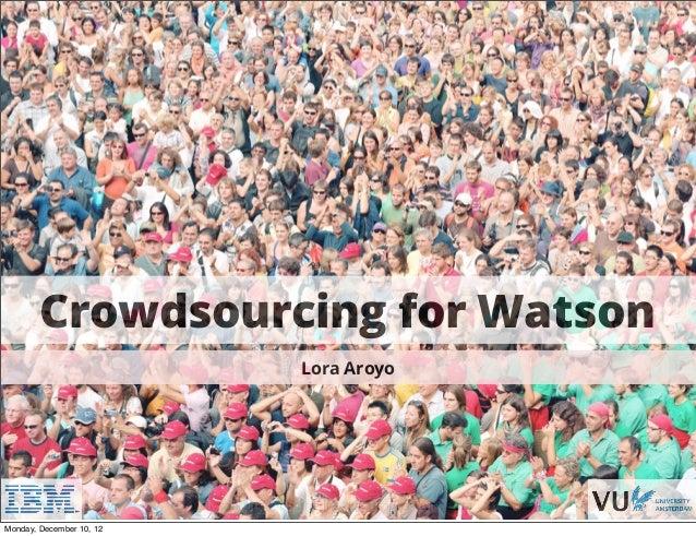 Crowdsourcing for Watson                                               Lora Aroyo                          Croudwsourcing ...