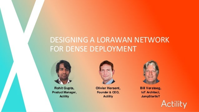 DESIGNING A LORAWAN NETWORK FOR DENSE DEPLOYMENT Rohit Gupta, Product Manager, Actility Olivier Hersent, Founder & CEO, Ac...