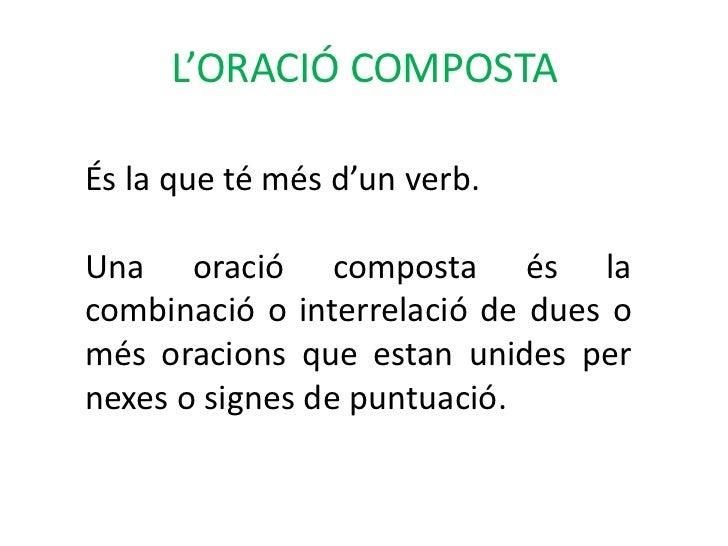 L'ORACIÓ COMPOSTAÉs la que té més d'un verb.Una oració composta és lacombinació o interrelació de dues omés oracions que e...