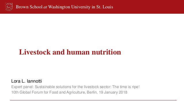Brown School at Washington University in St. Louis Livestock and human nutrition Lora L. Iannotti Expert panel: Sustainabl...