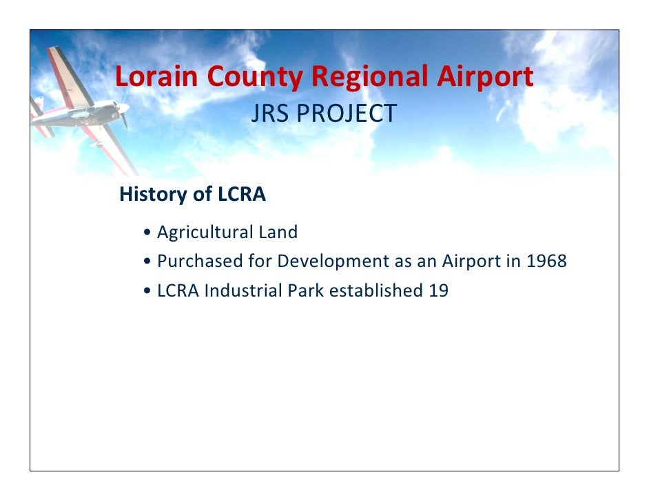 Lorain County Regional Airport                JRS PROJECT  History of LCRA   • Agricultural Land   • Purchased for Develop...