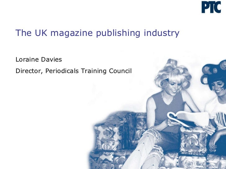 The UK magazine publishing industry Loraine Davies Director, Periodicals Training Council