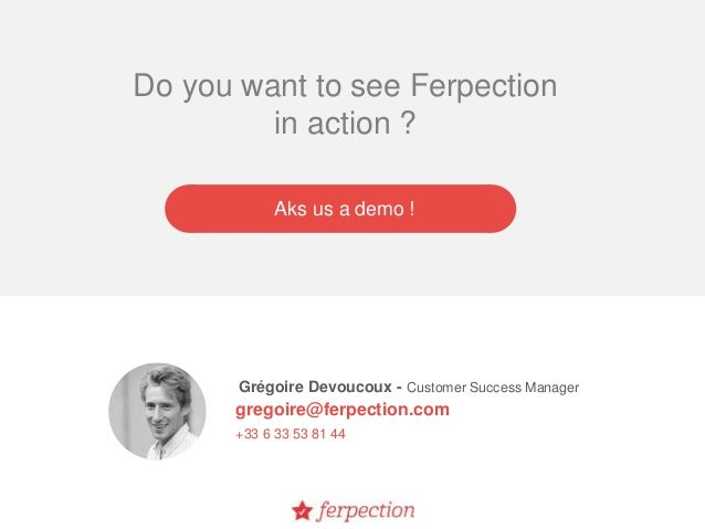Grégoire Devoucoux - Customer Success Manager gregoire@ferpection.com +33 6 33 53 81 44 Do you want to see Ferpection in a...